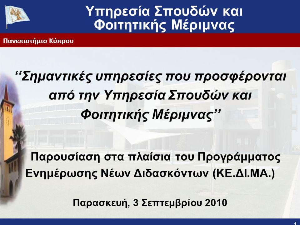 Υπηρεσία Σπουδών και Φοιτητικής Μέριμνας ''Σημαντικές υπηρεσίες που προσφέρονται από την Υπηρεσία Σπουδών και Φοιτητικής Μέριμνας'' Παρουσίαση στα πλαίσια του Προγράμματος Ενημέρωσης Νέων Διδασκόντων (ΚΕ.ΔΙ.ΜΑ.) Παρασκευή, 3 Σεπτεμβρίου 2010 1 Πανεπιστήμιο Κύπρου
