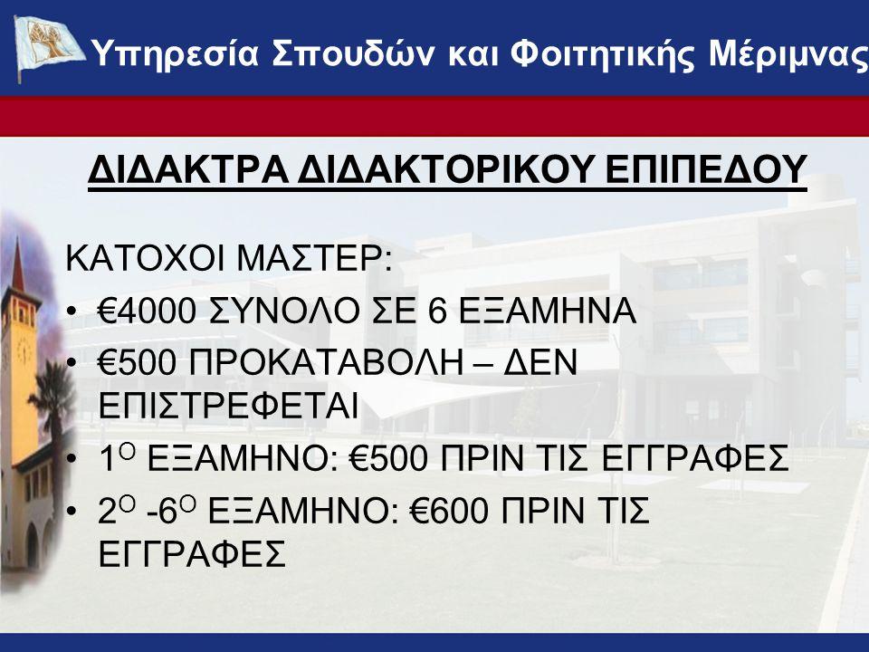 ΔΙΔΑΚΤΡΑ ΔΙΔΑΚΤΟΡΙΚΟΥ ΕΠΙΠΕΔΟΥ ΚΑΤΟΧΟΙ ΜΑΣΤΕΡ: •€4000 ΣΥΝΟΛΟ ΣΕ 6 ΕΞΑΜΗΝΑ •€500 ΠΡΟΚΑΤΑΒΟΛΗ – ΔΕΝ ΕΠΙΣΤΡΕΦΕΤΑΙ •1 Ο ΕΞΑΜΗΝΟ: €500 ΠΡΙΝ ΤΙΣ ΕΓΓΡΑΦΕΣ •2 Ο -6 Ο ΕΞΑΜΗΝΟ: €600 ΠΡΙΝ ΤΙΣ ΕΓΓΡΑΦΕΣ ΥΠΗΡΕΣΙΑ ΣΠΟΥΔΩΝ ΚΑΙ ΦΟΙΤΗΤΙΚΗΣ ΜΕΡΙΜΝΑΣ - www.ucy.ac.cy/fmweb Υπηρεσία Σπουδών και Φοιτητικής Μέριμνας