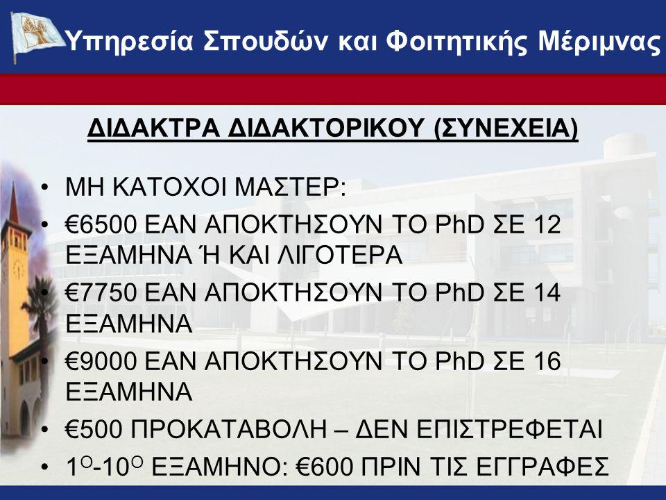 ΔΙΔΑΚΤΡΑ ΔΙΔΑΚΤΟΡΙΚΟΥ (ΣΥΝΕΧΕΙΑ) •ΜΗ ΚΑΤΟΧΟΙ ΜΑΣΤΕΡ: •€6500 ΕΑΝ ΑΠΟΚΤΗΣΟΥΝ ΤΟ PhD ΣΕ 12 ΕΞΑΜΗΝΑ Ή ΚΑΙ ΛΙΓΟΤΕΡΑ •€7750 ΕΑΝ ΑΠΟΚΤΗΣΟΥΝ ΤΟ PhD ΣΕ 14 ΕΞΑΜΗΝΑ •€9000 ΕΑΝ ΑΠΟΚΤΗΣΟΥΝ ΤΟ PhD ΣΕ 16 ΕΞΑΜΗΝΑ •€500 ΠΡΟΚΑΤΑΒΟΛΗ – ΔΕΝ ΕΠΙΣΤΡΕΦΕΤΑΙ •1 Ο -10 Ο ΕΞΑΜΗΝΟ: €600 ΠΡΙΝ ΤΙΣ ΕΓΓΡΑΦΕΣ ΥΠΗΡΕΣΙΑ ΣΠΟΥΔΩΝ ΚΑΙ ΦΟΙΤΗΤΙΚΗΣ ΜΕΡΙΜΝΑΣ - www.ucy.ac.cy/fmweb Υπηρεσία Σπουδών και Φοιτητικής Μέριμνας