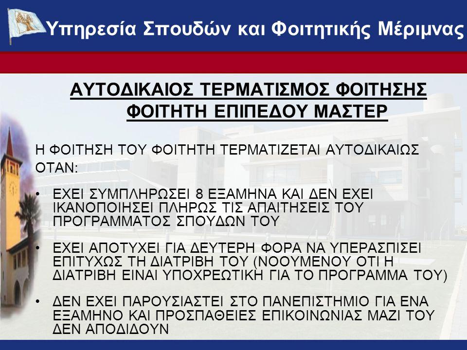 ΑΥΤΟΔΙΚΑΙΟΣ ΤΕΡΜΑΤΙΣΜΟΣ ΦΟΙΤΗΣΗΣ ΦΟΙΤΗΤΗ ΕΠΙΠΕΔΟΥ ΜΑΣΤΕΡ Η ΦΟΙΤΗΣΗ ΤΟΥ ΦΟΙΤΗΤΗ ΤΕΡΜΑΤΙΖΕΤΑΙ ΑΥΤΟΔΙΚΑΙΩΣ ΟΤΑΝ: •ΕΧΕΙ ΣΥΜΠΛΗΡΩΣΕΙ 8 ΕΞΑΜΗΝΑ ΚΑΙ ΔΕΝ ΕΧΕΙ ΙΚΑΝΟΠΟΙΗΣΕΙ ΠΛΗΡΩΣ ΤΙΣ ΑΠΑΙΤΗΣΕΙΣ ΤΟΥ ΠΡΟΓΡΑΜΜΑΤΟΣ ΣΠΟΥΔΩΝ ΤΟΥ •ΕΧΕΙ ΑΠΟΤΥΧΕΙ ΓΙΑ ΔΕΥΤΕΡΗ ΦΟΡΑ ΝΑ ΥΠΕΡΑΣΠΙΣΕΙ ΕΠΙΤΥΧΩΣ ΤΗ ΔΙΑΤΡΙΒΗ ΤΟΥ (ΝΟΟΥΜΕΝΟΥ ΟΤΙ Η ΔΙΑΤΡΙΒΗ ΕΙΝΑΙ ΥΠΟΧΡΕΩΤΙΚΗ ΓΙΑ ΤΟ ΠΡΟΓΡΑΜΜΑ ΤΟΥ) •ΔΕΝ ΕΧΕΙ ΠΑΡΟΥΣΙΑΣΤΕΙ ΣΤΟ ΠΑΝΕΠΙΣΤΗΜΙΟ ΓΙΑ ΕΝΑ ΕΞΑΜΗΝΟ ΚΑΙ ΠΡΟΣΠΑΘΕΙΕΣ ΕΠΙΚΟΙΝΩΝΙΑΣ ΜΑΖΙ ΤΟΥ ΔΕΝ ΑΠΟΔΙΔΟΥΝ Υπηρεσία Σπουδών και Φοιτητικής Μέριμνας