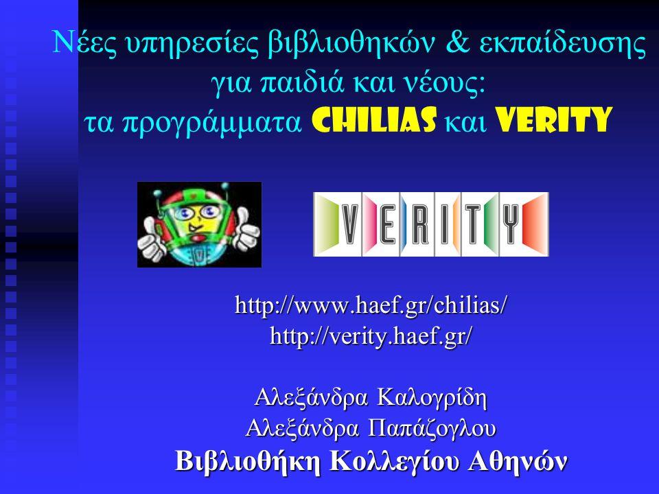 Νέες υπηρεσίες βιβλιοθηκών & εκπαίδευσης για παιδιά και νέους: τα προγράμματα CHILIAS και VERITY http://www.haef.gr/chilias/http://verity.haef.gr/ Αλεξάνδρα Καλογρίδη Αλεξάνδρα Παπάζογλου Βιβλιοθήκη Κολλεγίου Αθηνών