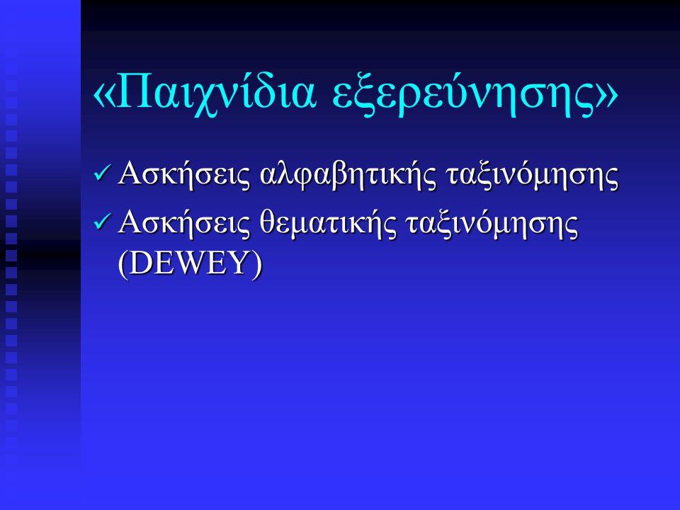«Παιχνίδια εξερεύνησης»  Ασκήσεις αλφαβητικής ταξινόμησης  Ασκήσεις θεματικής ταξινόμησης (DEWEY)
