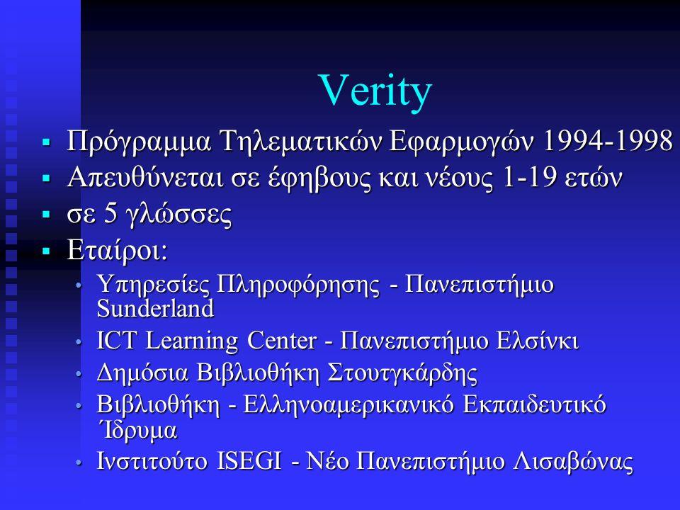 Verity  Πρόγραμμα Τηλεματικών Εφαρμογών 1994-1998  Απευθύνεται σε έφηβους και νέους 1-19 ετών  σε 5 γλώσσες  Εταίροι: • Υπηρεσίες Πληροφόρησης - Πανεπιστήμιο Sunderland • ICT Learning Center - Πανεπιστήμιο Ελσίνκι • Δημόσια Βιβλιοθήκη Στουτγκάρδης • Βιβλιοθήκη - Ελληνοαμερικανικό Εκπαιδευτικό ΄Ιδρυμα • Ινστιτούτο ISEGI - Νέο Πανεπιστήμιο Λισαβώνας
