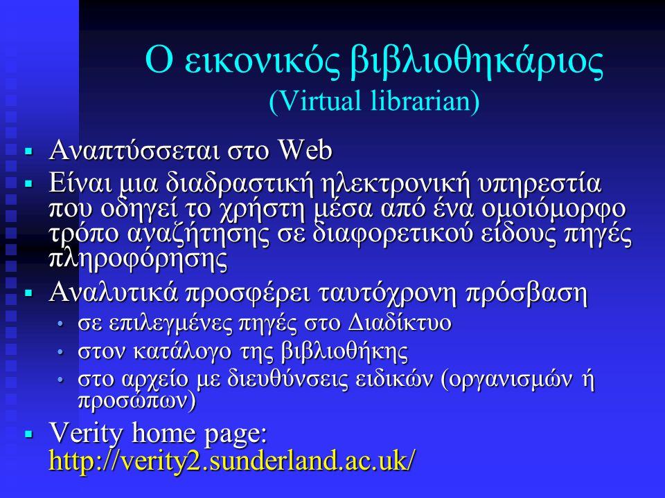 Ο εικονικός βιβλιοθηκάριος (Virtual librarian)  Αναπτύσσεται στο Web  Είναι μια διαδραστική ηλεκτρονική υπηρεστία που οδηγεί το χρήστη μέσα από ένα ομοιόμορφο τρόπο αναζήτησης σε διαφορετικού είδους πηγές πληροφόρησης  Αναλυτικά προσφέρει ταυτόχρονη πρόσβαση • σε επιλεγμένες πηγές στο Διαδίκτυο • στον κατάλογο της βιβλιοθήκης • στο αρχείο με διευθύνσεις ειδικών (οργανισμών ή προσώπων)  Verity home page: http://verity2.sunderland.ac.uk/