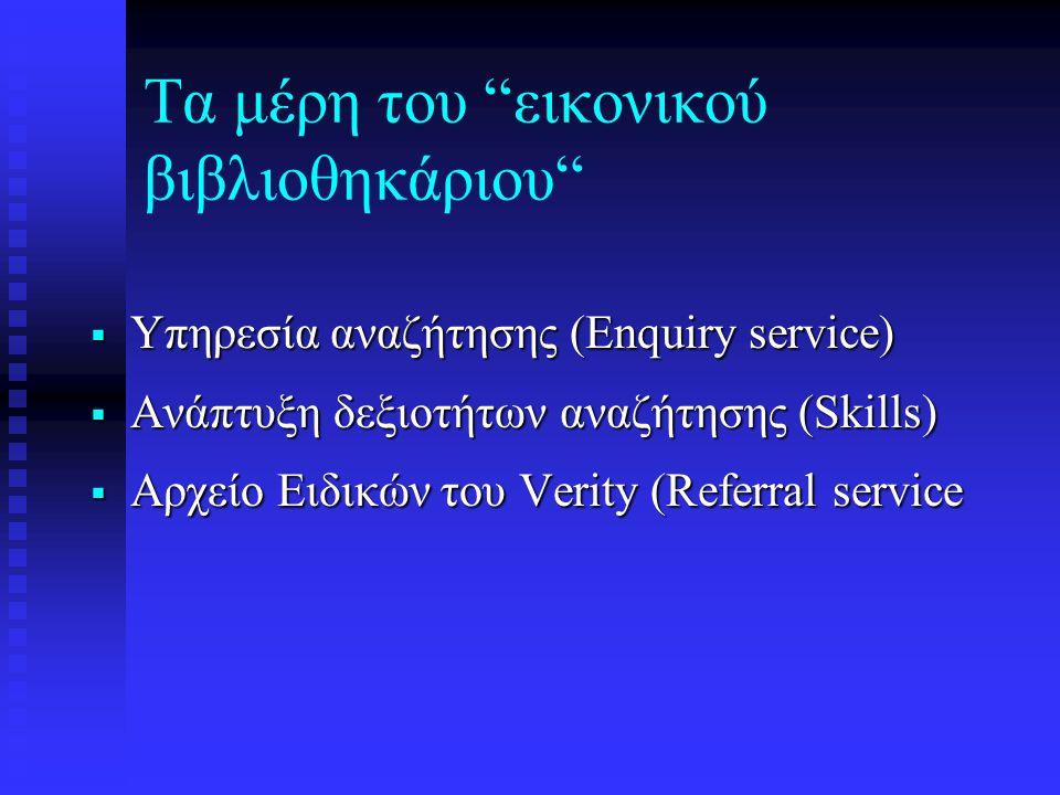 Τα μέρη του εικονικού βιβλιοθηκάριου  Υπηρεσία αναζήτησης (Enquiry service)  Ανάπτυξη δεξιοτήτων αναζήτησης (Skills)  Αρχείο Ειδικών του Verity (Referral service