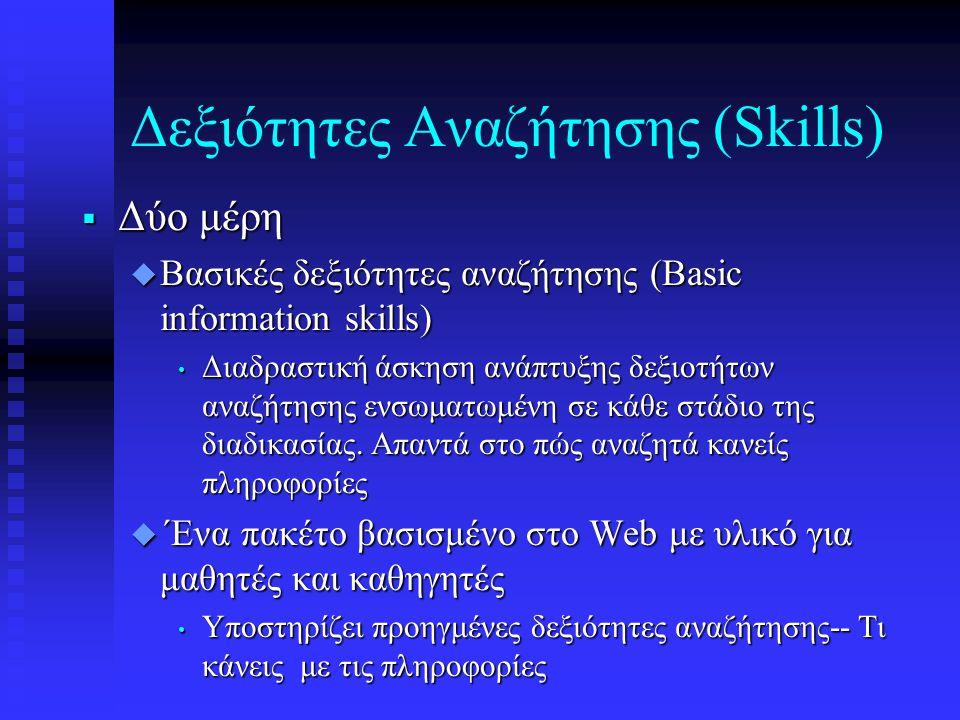 Δεξιότητες Αναζήτησης (Skills)  Δύο μέρη  Βασικές δεξιότητες αναζήτησης (Basic information skills) • Διαδραστική άσκηση ανάπτυξης δεξιοτήτων αναζήτησης ενσωματωμένη σε κάθε στάδιο της διαδικασίας.
