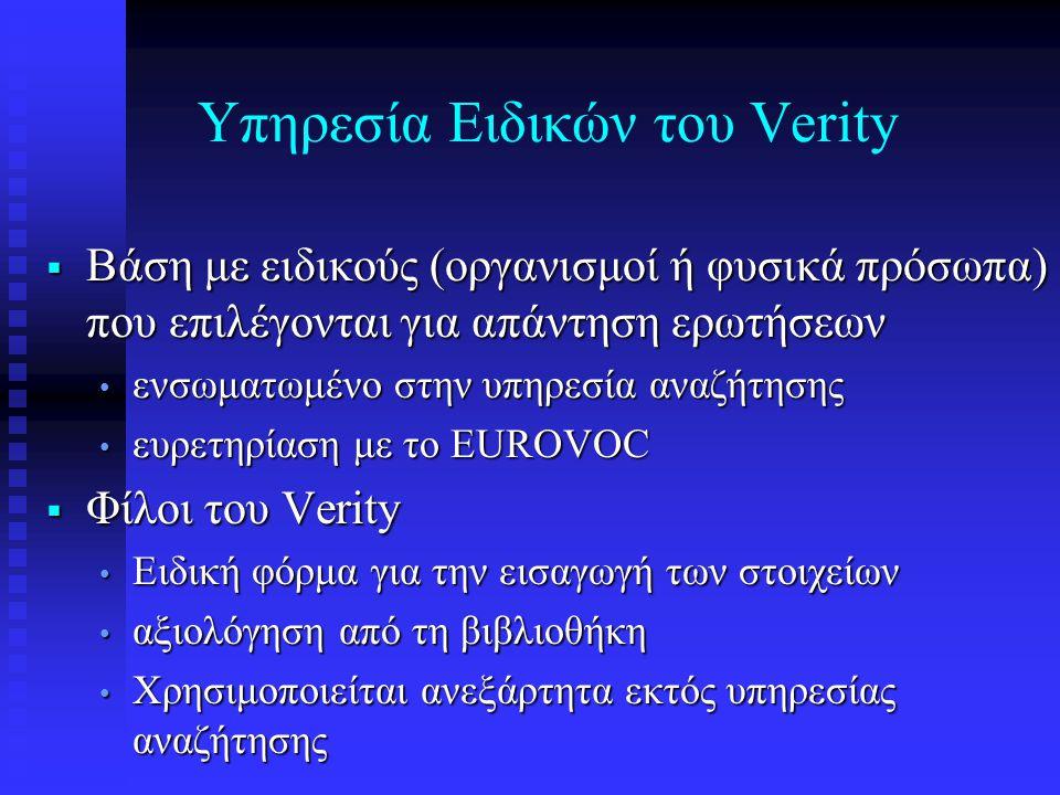 Υπηρεσία Ειδικών του Verity  Βάση με ειδικούς (οργανισμοί ή φυσικά πρόσωπα) που επιλέγονται για απάντηση ερωτήσεων • ενσωματωμένο στην υπηρεσία αναζήτησης • ευρετηρίαση με το EUROVOC  Φίλοι του Verity • Ειδική φόρμα για την εισαγωγή των στοιχείων • αξιολόγηση από τη βιβλιοθήκη • Χρησιμοποιείται ανεξάρτητα εκτός υπηρεσίας αναζήτησης