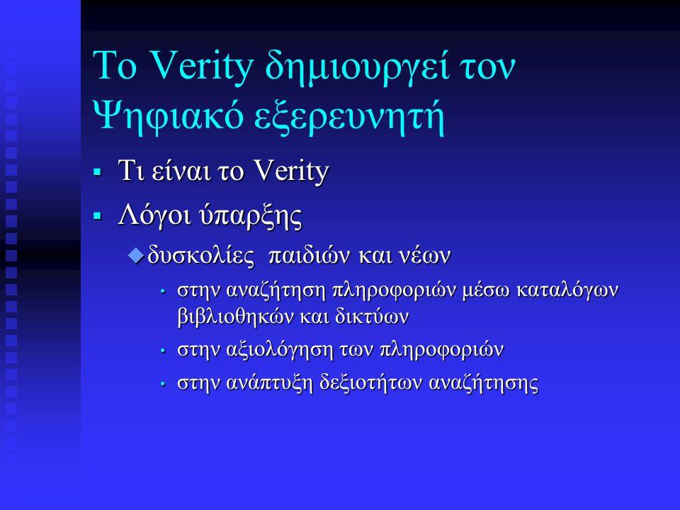 Tο Verity δημιουργεί τον Ψηφιακό εξερευνητή  Τι είναι το Verity  Λόγοι ύπαρξης u δυσκολίες παιδιών και νέων • στην αναζήτηση πληροφοριών μέσω καταλόγων βιβλιοθηκών και δικτύων • στην αξιολόγηση των πληροφοριών • στην ανάπτυξη δεξιοτήτων αναζήτησης