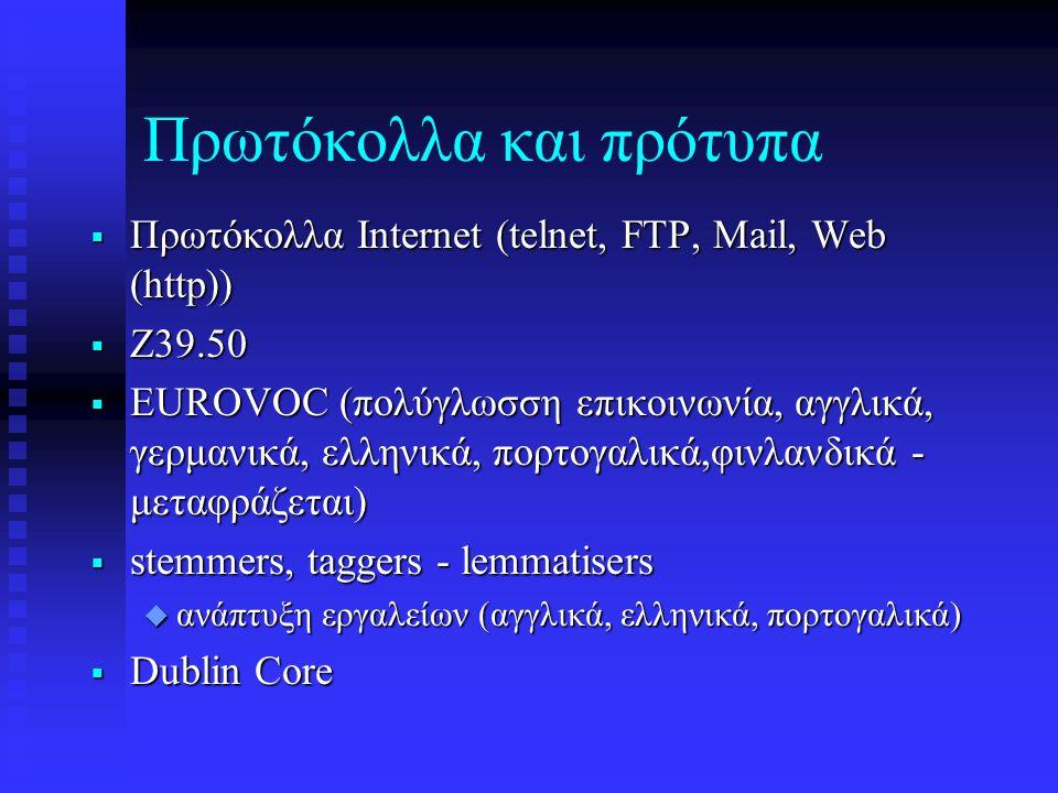 Πρωτόκολλα και πρότυπα  Πρωτόκολλα Internet (telnet, FTP, Mail, Web (http))  Z39.50  EUROVOC (πολύγλωσση επικοινωνία, αγγλικά, γερμανικά, ελληνικά, πορτογαλικά,φινλανδικά - μεταφράζεται)  stemmers, taggers - lemmatisers  ανάπτυξη εργαλείων (αγγλικά, ελληνικά, πορτογαλικά)  Dublin Core