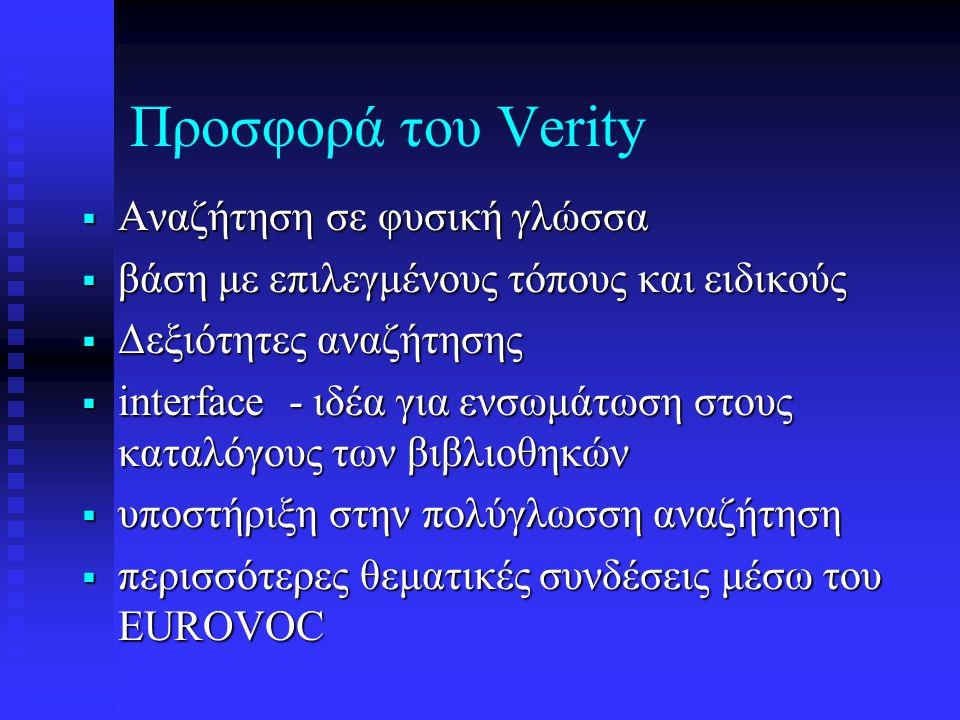 Προσφορά του Verity  Αναζήτηση σε φυσική γλώσσα  βάση με επιλεγμένους τόπους και ειδικούς  Δεξιότητες αναζήτησης  interface - ιδέα για ενσωμάτωση στους καταλόγους των βιβλιοθηκών  υποστήριξη στην πολύγλωσση αναζήτηση  περισσότερες θεματικές συνδέσεις μέσω του EUROVOC