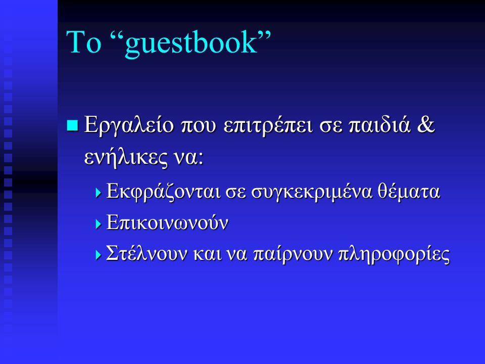 Το guestbook  Εργαλείο που επιτρέπει σε παιδιά & ενήλικες να:  Εκφράζονται σε συγκεκριμένα θέματα  Επικοινωνούν  Στέλνουν και να παίρνουν πληροφορίες
