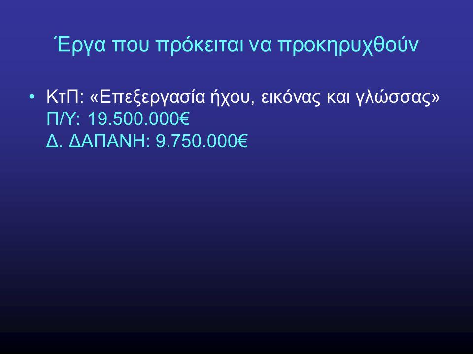 Έργα που πρόκειται να προκηρυχθούν •ΚτΠ: «Επεξεργασία ήχου, εικόνας και γλώσσας» Π/Υ: 19.500.000€ Δ. ΔΑΠΑΝΗ: 9.750.000€