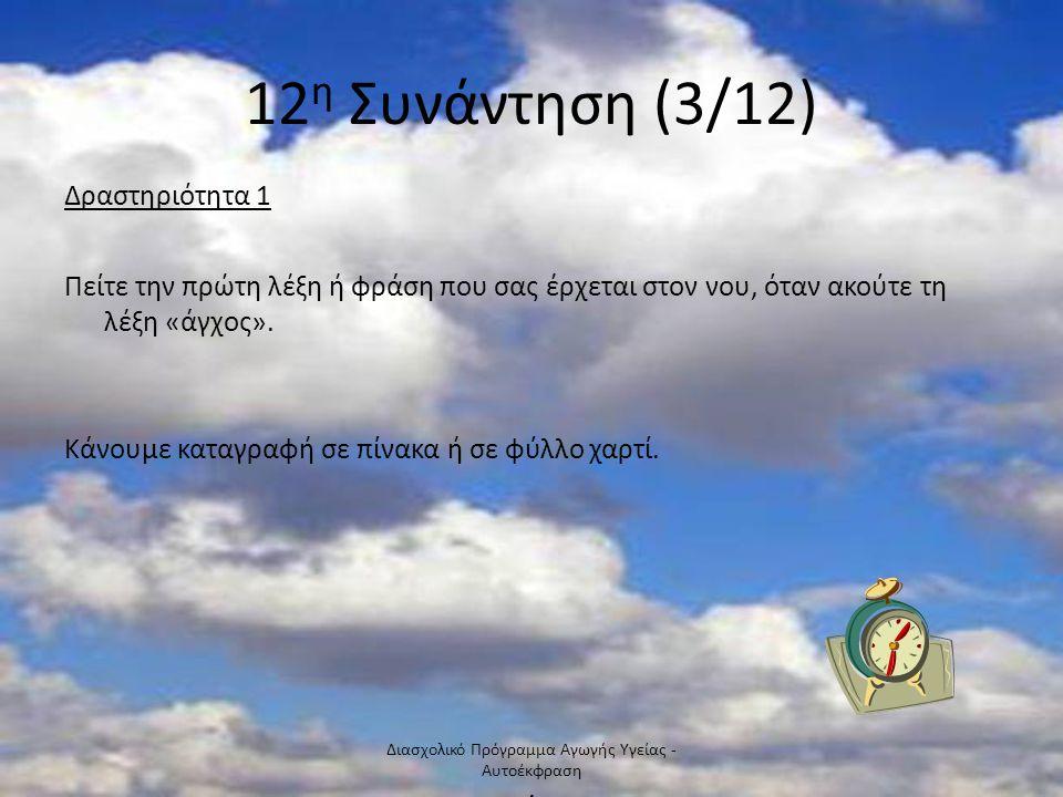 12 η Συνάντηση (3/12) Δραστηριότητα 1 Πείτε την πρώτη λέξη ή φράση που σας έρχεται στον νου, όταν ακούτε τη λέξη «άγχος».