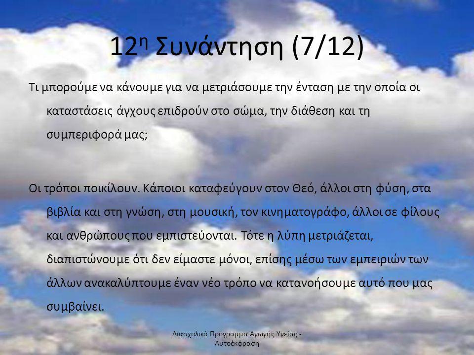 12 η Συνάντηση (7/12) Τι μπορούμε να κάνουμε για να μετριάσουμε την ένταση με την οποία οι καταστάσεις άγχους επιδρούν στο σώμα, την διάθεση και τη συμπεριφορά μας; Οι τρόποι ποικίλουν.