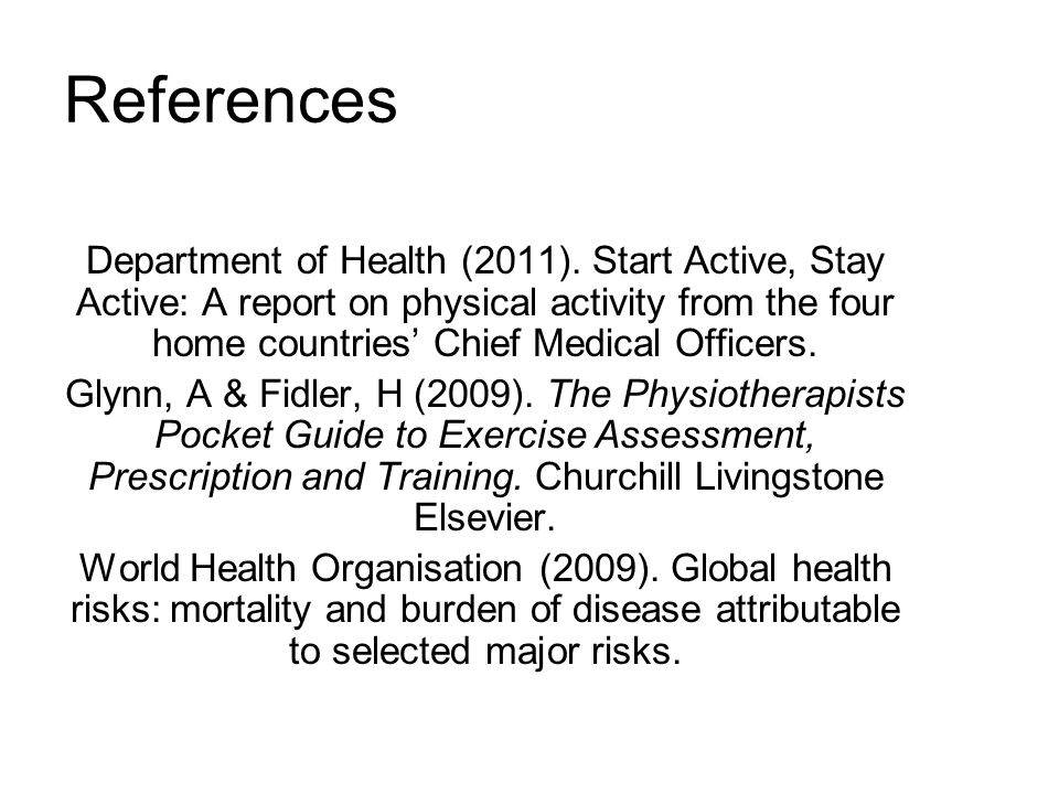 References Department of Health (2011). Start Active, Stay Active: A report on physical activity from the four home countries' Chief Medical Officers.