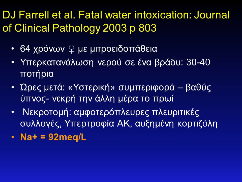 DJ Farrell et al. Fatal water intoxication: Journal of Clinical Pathology 2003 p 803 •64 χρόνων ♀ με μιτροειδοπάθεια •Υπερκατανάλωση νερού σε ένα βράδ