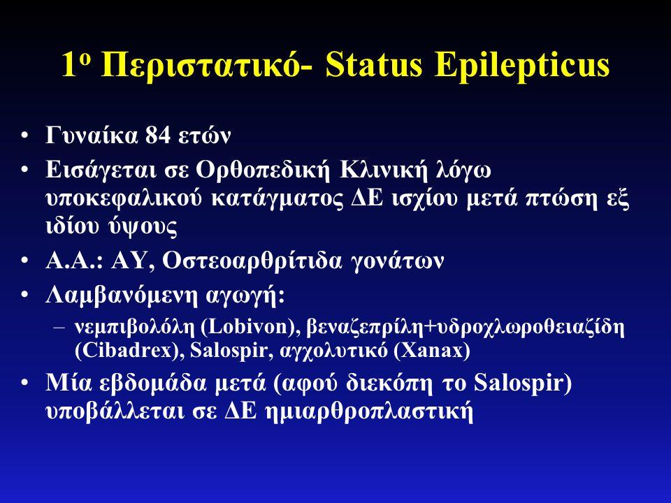 1 ο Περιστατικό- Status Epilepticus •Γυναίκα 84 ετών •Εισάγεται σε Ορθοπεδική Κλινική λόγω υποκεφαλικού κατάγματος ΔΕ ισχίου μετά πτώση εξ ιδίου ύψους