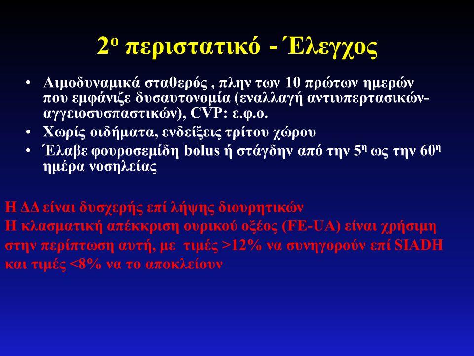2 ο περιστατικό - Έλεγχος •Αιμοδυναμικά σταθερός, πλην των 10 πρώτων ημερών που εμφάνιζε δυσαυτονομία (εναλλαγή αντιυπερτασικών- αγγειοσυσπαστικών), C