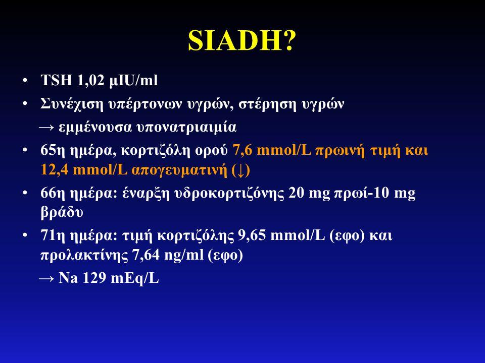 SIADH? •TSH 1,02 μIU/ml •Συνέχιση υπέρτονων υγρών, στέρηση υγρών → εμμένουσα υπονατριαιμία •65η ημέρα, κορτιζόλη ορού 7,6 mmol/L πρωινή τιμή και 12,4
