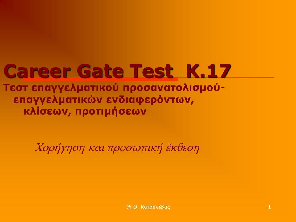 © Θ. Κατσανέβας1 Career Gate Test Κ.17 Career Gate Test Κ.17 Τεστ επαγγελματικού προσανατολισμού- επαγγελματικών ενδιαφερόντων, κλίσεων, προτιμήσεων Χ