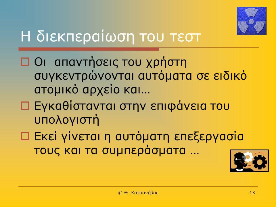 © Θ. Κατσανέβας13 Η διεκπεραίωση του τεστ  Οι απαντήσεις του χρήστη συγκεντρώνονται αυτόματα σε ειδικό ατομικό αρχείο και…  Εγκαθίστανται στην επιφά