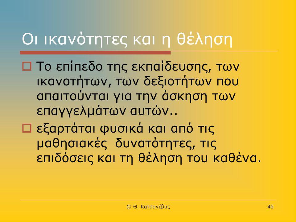 © Θ. Κατσανέβας46 Οι ικανότητες και η θέληση  Το επίπεδο της εκπαίδευσης, των ικανοτήτων, των δεξιοτήτων που απαιτούνται για την άσκηση των επαγγελμά