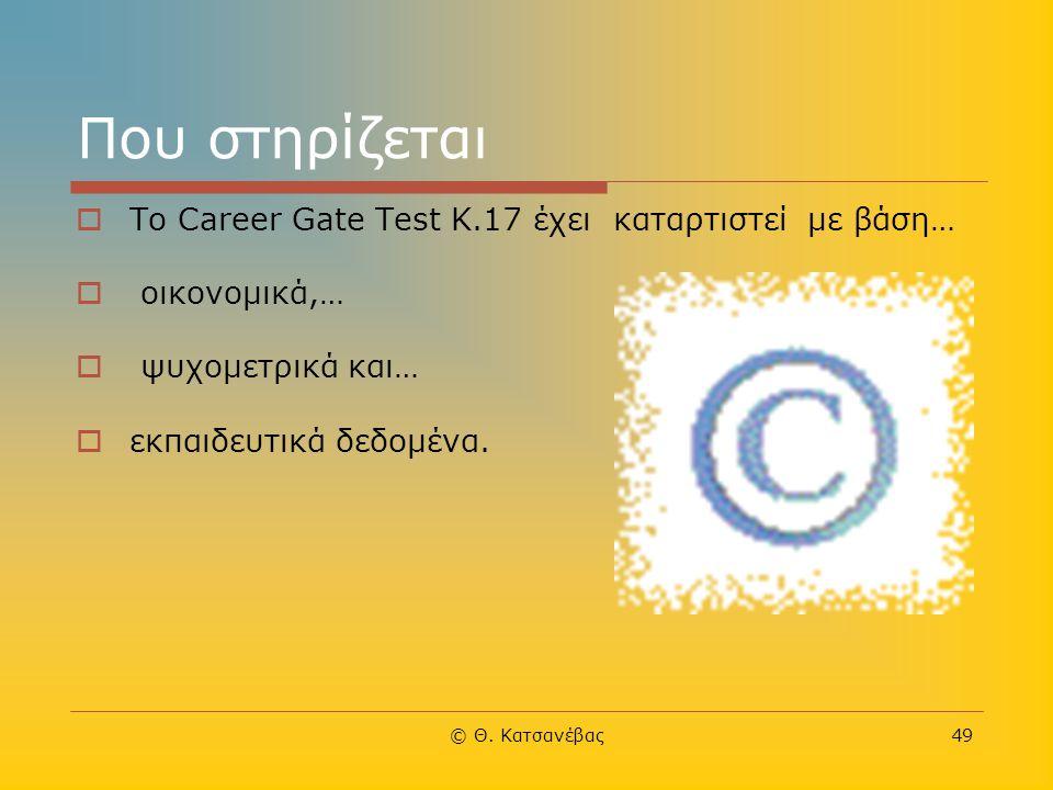 © Θ. Κατσανέβας49 Που στηρίζεται  Το Career Gate Test Κ.17 έχει καταρτιστεί με βάση…  οικονομικά,…  ψυχομετρικά και…  εκπαιδευτικά δεδομένα.