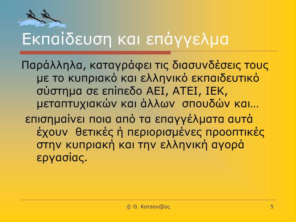 © Θ. Κατσανέβας5 Εκπαίδευση και επάγγελμα Παράλληλα, καταγράφει τις διασυνδέσεις τους με το κυπριακό και ελληνικό εκπαιδευτικό σύστημα σε επίπεδο ΑΕΙ,