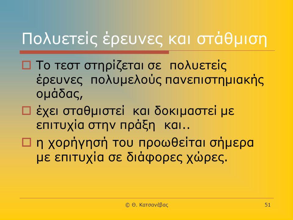 © Θ. Κατσανέβας51 Πολυετείς έρευνες και στάθμιση  Το τεστ στηρίζεται σε πολυετείς έρευνες πολυμελούς πανεπιστημιακής ομάδας,  έχει σταθμιστεί και δο