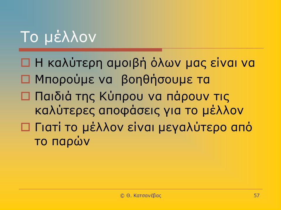 © Θ. Κατσανέβας57 Το μέλλον  Η καλύτερη αμοιβή όλων μας είναι να  Μπορούμε να βοηθήσουμε τα  Παιδιά της Κύπρου να πάρουν τις καλύτερες αποφάσεις γι