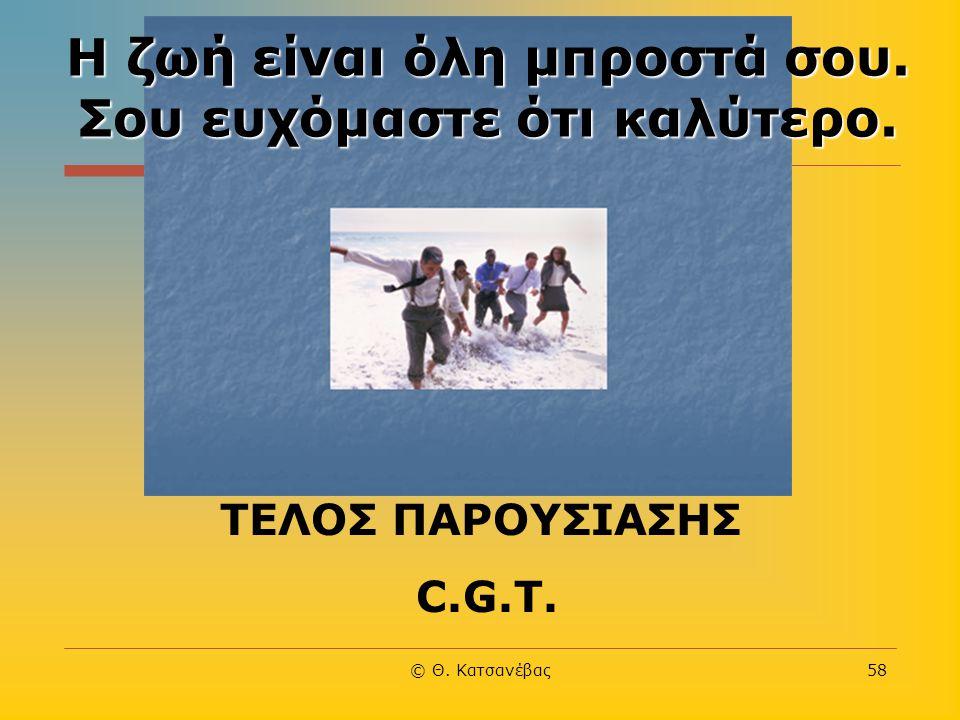 © Θ. Κατσανέβας58 Η ζωή είναι όλη μπροστά σου. Σου ευχόμαστε ότι καλύτερο. ΤΕΛΟΣ ΠΑΡΟΥΣΙΑΣΗΣ C.G.T.