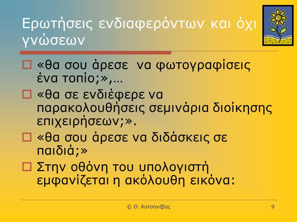 © Θ. Κατσανέβας9 Ερωτήσεις ενδιαφερόντων και όχι γνώσεων  «θα σου άρεσε να φωτογραφίσεις ένα τοπίο;»,…  «θα σε ενδιέφερε να παρακολουθήσεις σεμινάρι