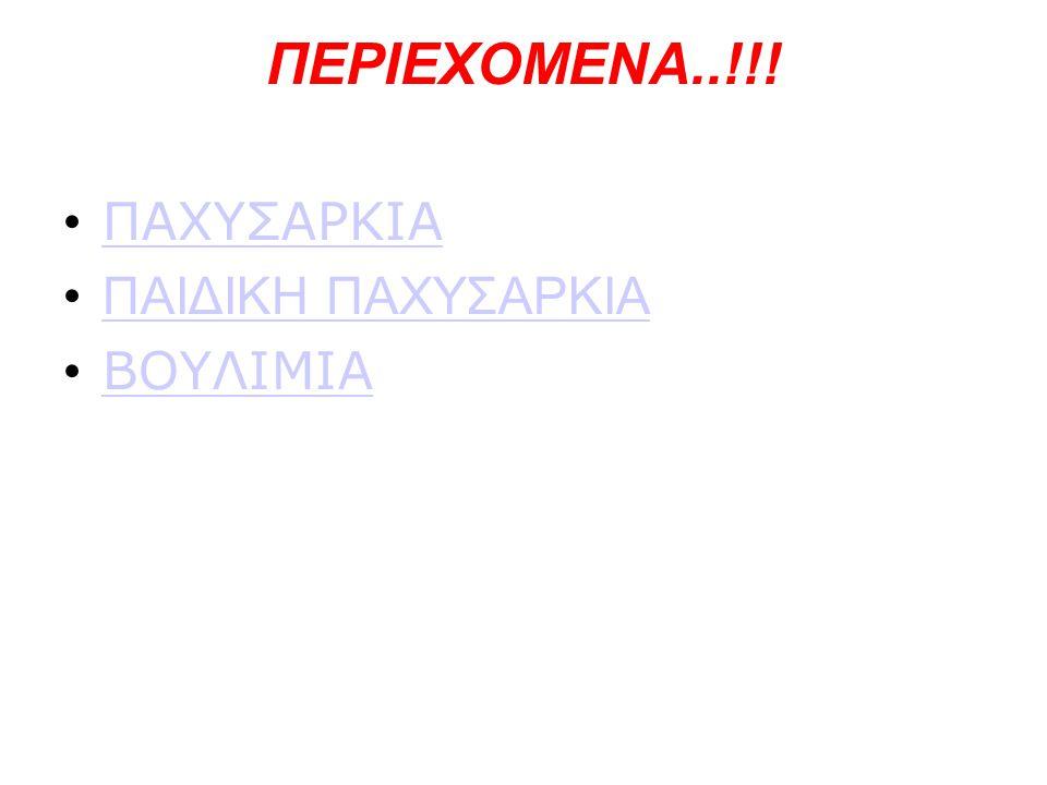 ΠΕΡΙΕΧΟΜΕΝΑ..!!! • ΠΑΧΥΣΑΡΚΙΑ ΠΑΧΥΣΑΡΚΙΑ •ΠΑΙΔΙΚΗ ΠΑΧΥΣΑΡΚΙΑΠΑΙΔΙΚΗ ΠΑΧΥΣΑΡΚΙΑ • ΒΟΥΛΙΜΙΑ ΒΟΥΛΙΜΙΑ