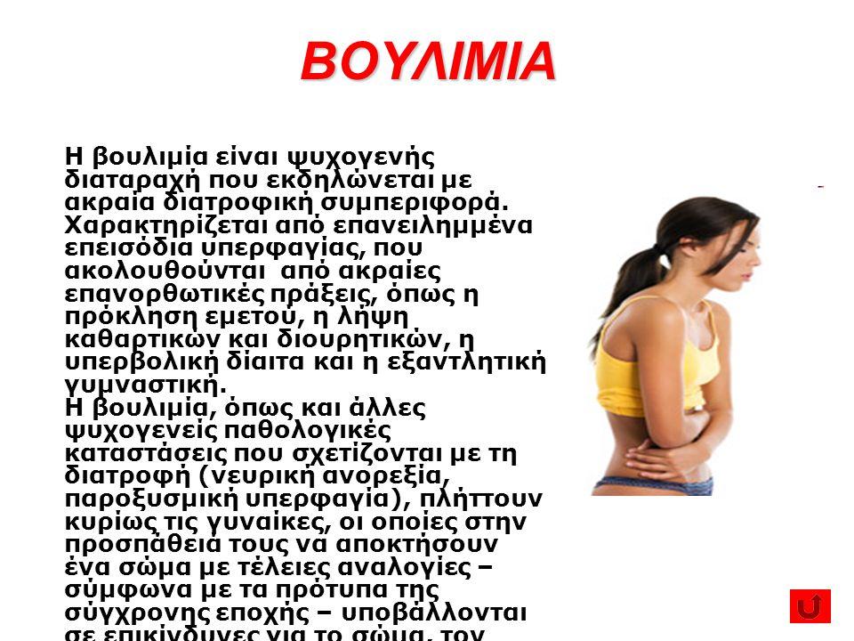 ΒΟΥΛΙΜΙΑ Η βουλιμία είναι ψυχογενής διαταραχή που εκδηλώνεται με ακραία διατροφική συμπεριφορά. Χαρακτηρίζεται από επανειλημμένα επεισόδια υπερφαγίας,