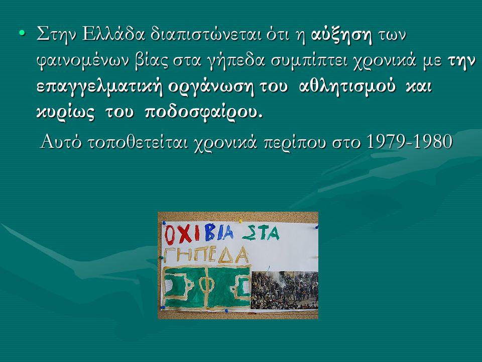 •Στην Ελλάδα διαπιστώνεται ότι η αύξηση των φαινομένων βίας στα γήπεδα συμπίπτει χρονικά με την επαγγελματική οργάνωση του αθλητισμού και κυρίως του ποδοσφαίρου.