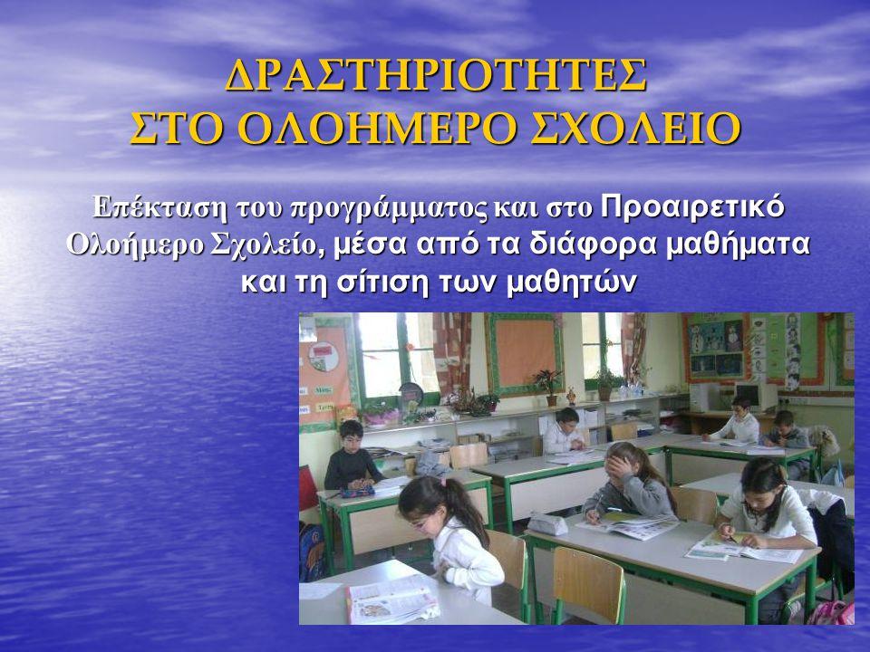 ΔΡΑΣΤΗΡΙΟΤΗΤΕΣ ΣΤΟ ΟΛΟΗΜΕΡΟ ΣΧΟΛΕΙΟ Επέκταση του προγράμματος και στο Προαιρετικό Ολοήμερο Σχολείο, μέσα από τα διάφορα μαθήματα και τη σίτιση των μαθ