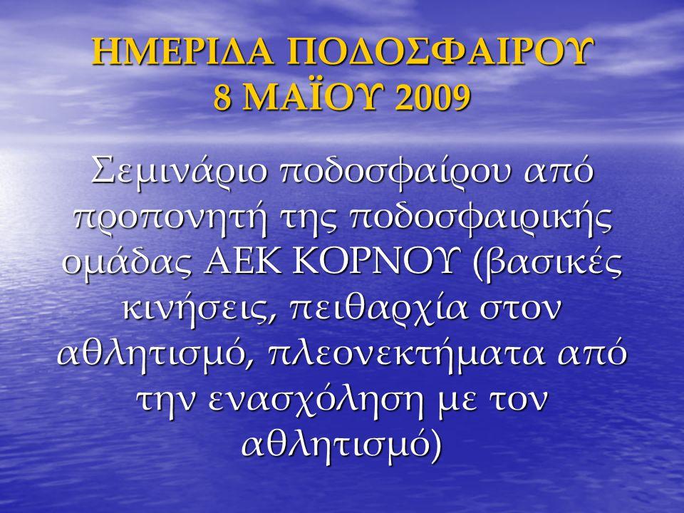 ΗΜΕΡΙΔΑ ΠΟΔΟΣΦΑΙΡΟΥ 8 ΜΑΪΟΥ 2009 Σεμινάριο ποδοσφαίρου από προπονητή της ποδοσφαιρικής ομάδας ΑΕΚ ΚΟΡΝΟΥ (βασικές κινήσεις, πειθαρχία στον αθλητισμό,