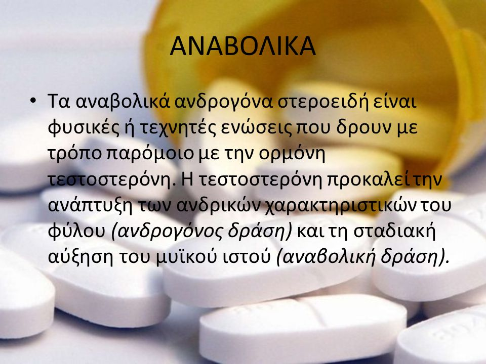 ΑΝΑΒΟΛΙΚΑ • Τα αναβολικά ανδρογόνα στεροειδή είναι φυσικές ή τεχνητές ενώσεις που δρουν με τρόπο παρόμοιο με την ορμόνη τεστοστερόνη. Η τεστοστερόνη π