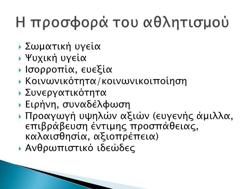  Σωματική υγεία  Ψυχική υγεία  Ισορροπία, ευεξία  Κοινωνικότητα/κοινωνικοιποίηση  Συνεργατικότητα  Ειρήνη, συναδέλφωση  Προαγωγή υψηλών αξιών (ευγενής άμιλλα, επιβράβευση έντιμης προσπάθειας, καλαισθησία, αξιοπρέπεια)  Ανθρωπιστικό ιδεώδες