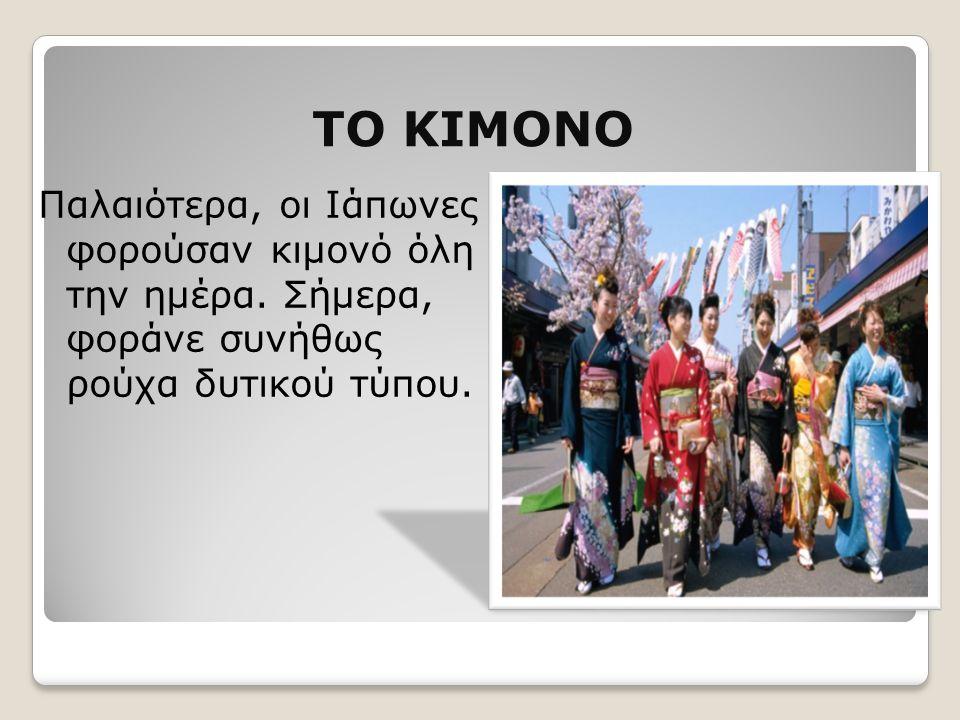 ΤΟ ΚΙΜΟΝΟ Παλαιότερα, οι Ιάπωνες φορούσαν κιμονό όλη την ημέρα. Σήμερα, φοράνε συνήθως ρούχα δυτικού τύπου.