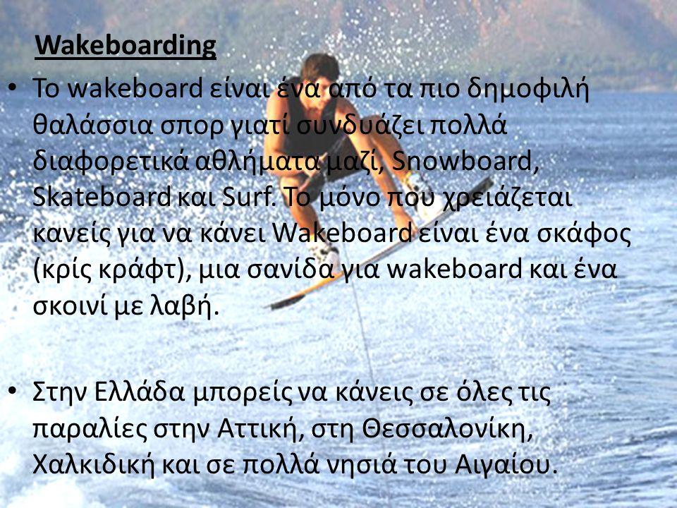 Wakeboarding • Το wakeboard είναι ένα από τα πιο δημοφιλή θαλάσσια σπορ γιατί συνδυάζει πολλά διαφορετικά αθλήματα μαζί, Snowboard, Skateboard και Sur