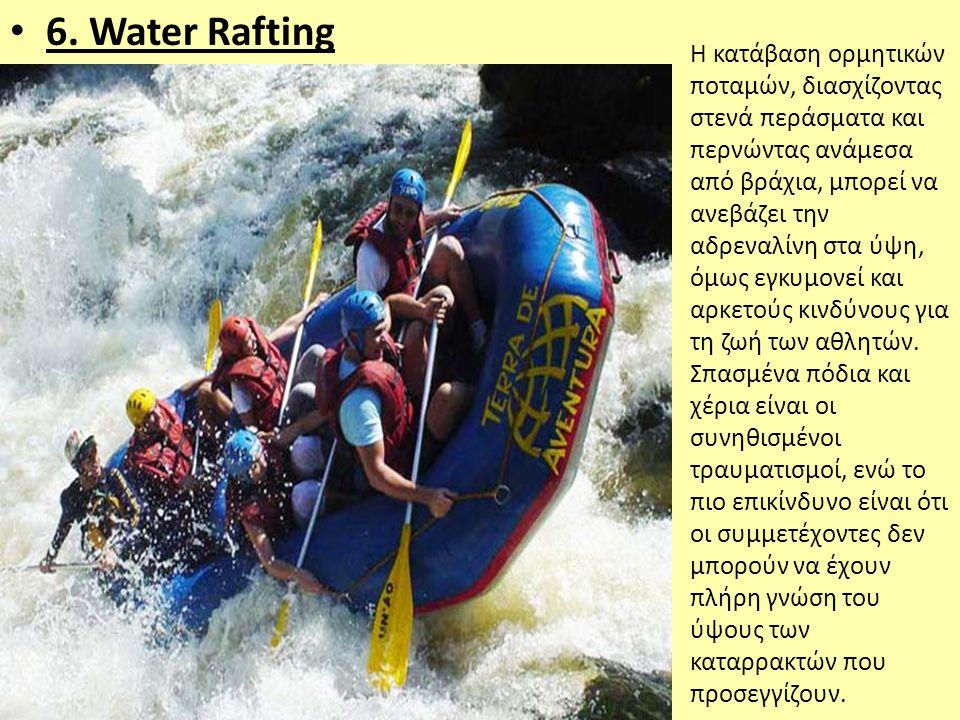 • 6. Water Rafting Η κατάβαση ορμητικών ποταμών, διασχίζοντας στενά περάσματα και περνώντας ανάμεσα από βράχια, μπορεί να ανεβάζει την αδρεναλίνη στα