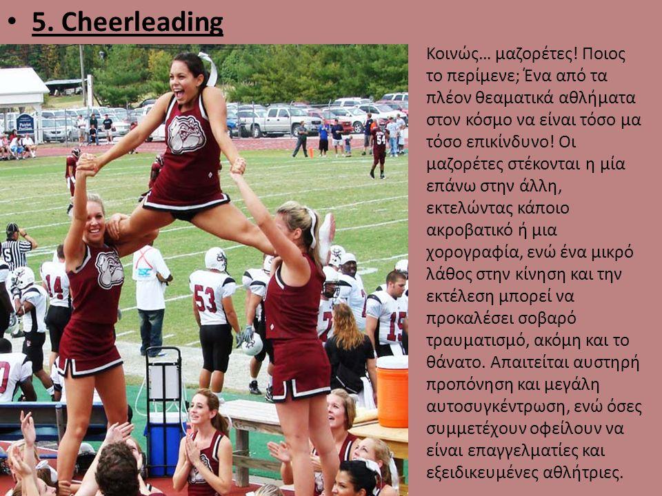 • 5. Cheerleading Κοινώς… μαζορέτες! Ποιος το περίμενε; Ένα από τα πλέον θεαματικά αθλήματα στον κόσμο να είναι τόσο μα τόσο επικίνδυνο! Οι μαζορέτες