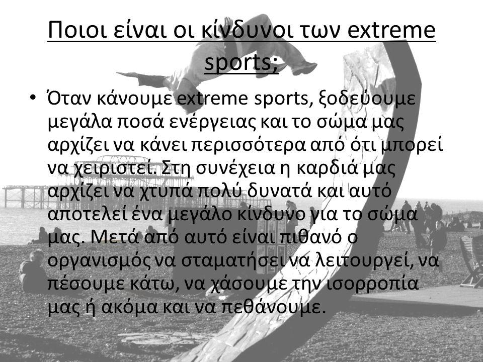 Ποιοι είναι οι κίνδυνοι των extreme sports; • Όταν κάνουμε extreme sports, ξοδεύουμε μεγάλα ποσά ενέργειας και το σώμα μας αρχίζει να κάνει περισσότερ