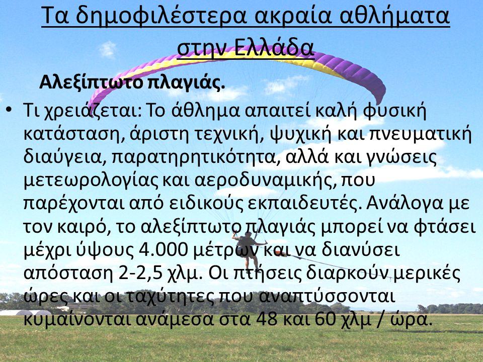 Τα δημοφιλέστερα ακραία αθλήματα στην Ελλάδα Αλεξίπτωτο πλαγιάς. • Τι χρειάζεται: Το άθλημα απαιτεί καλή φυσική κατάσταση, άριστη τεχνική, ψυχική και