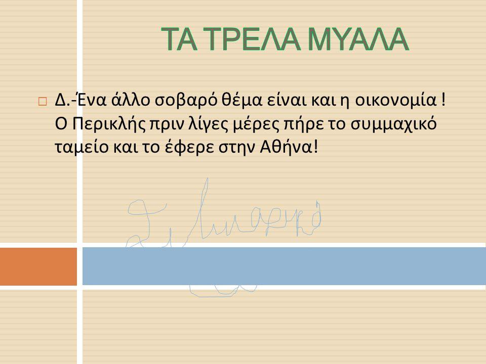  Κ.-Μάλιστα εκεί ο Περικλής αποφάσισε και κάτι άλλο, ότι οι πύλες της Αθήνας θα είναι ανοιχτές για όλους και για όλες…