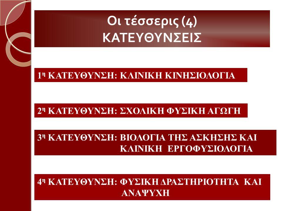 Οι τέσσερις (4) ΚΑΤΕΥΘΥΝΣΕΙΣ 1 η ΚΑΤΕΥΘΥΝΣΗ: ΚΛΙΝΙΚΗ ΚΙΝΗΣΙΟΛΟΓΙΑ 2 η ΚΑΤΕΥΘΥΝΣΗ: ΣΧΟΛΙΚΗ ΦΥΣΙΚΗ ΑΓΩΓΗ 3 η ΚΑΤΕΥΘΥΝΣΗ: ΒΙΟΛΟΓΙΑ ΤΗΣ ΑΣΚΗΣΗΣ ΚΑΙ ΚΛΙΝΙΚΗ ΕΡΓΟΦΥΣΙΟΛΟΓΙΑ 4 η ΚΑΤΕΥΘΥΝΣΗ: ΦΥΣΙΚΗ ΔΡΑΣΤΗΡΙΟΤΗΤΑ ΚΑΙ ΑΝΑΨΥΧΗ
