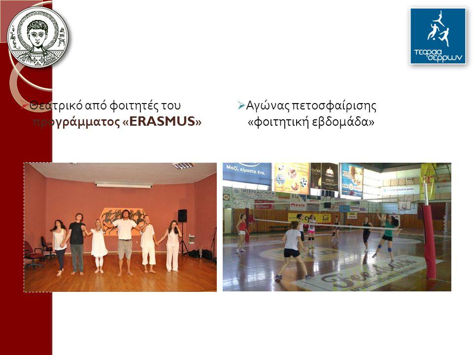  Αγώνας πετοσφαίρισης « φοιτητική εβδομάδα »  Θεατρικό από φοιτητές του προγράμματος «ERASMUS»