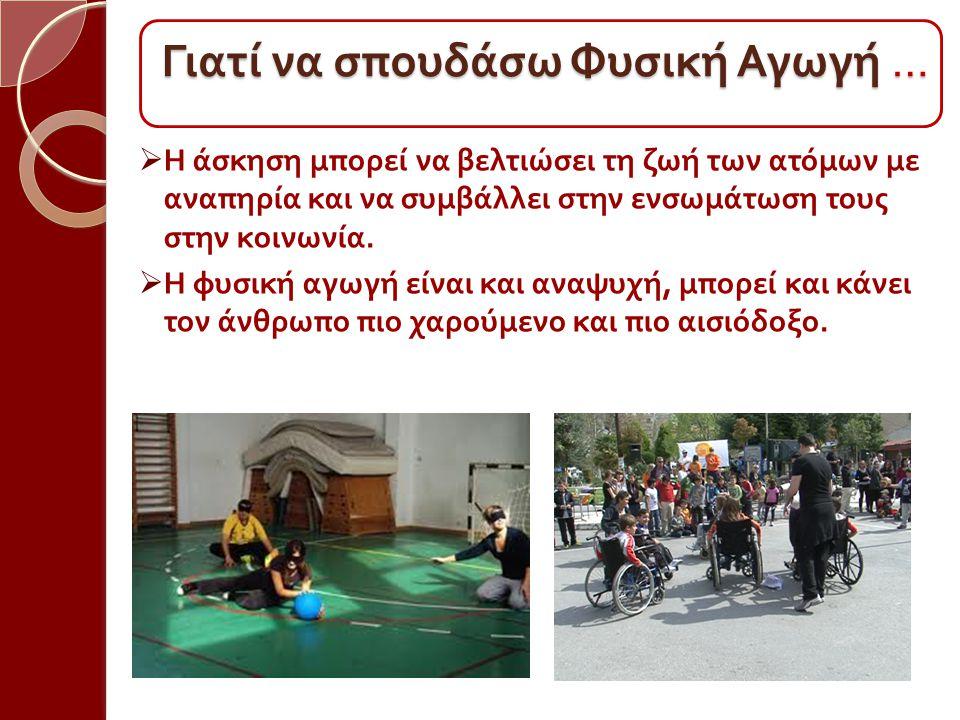  Η άσκηση μπορεί να βελτιώσει τη ζωή των ατόμων με αναπηρία και να συμβάλλει στην ενσωμάτωση τους στην κοινωνία.  Η φυσική αγωγή είναι και αναψυχή,