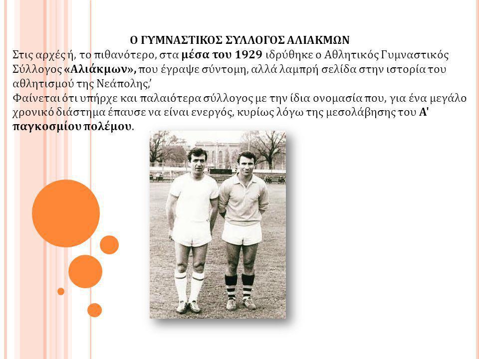 Ο ΓΥΜΝΑΣΤΙΚΟΣ ΣΥΛΛΟΓΟΣ ΑΛΙΑΚΜΩΝ Στις αρχές ή, το πιθανότερο, στα μέσα του 1929 ιδρύθηκε ο Αθλητικός Γυμναστικός Σύλλογος «Αλιάκμων», που έγραψε σύντομ